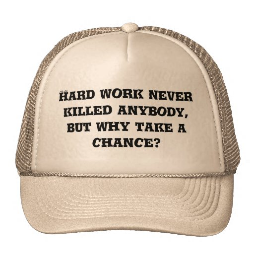 Hard work never killed anybody, but why take a ... trucker hat