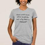 Hard work never killed anybody, but why take a ... tshirts