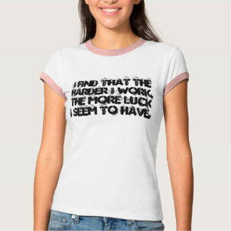 Harder I work, more luck  I see--Tshirt Shirt