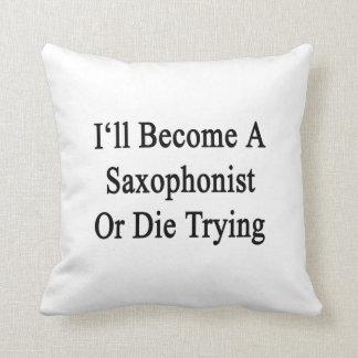Haré un saxofonista o moriré el intentar cojin