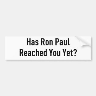 Has Ron Paul Reached You Yet? Bumper Sticker