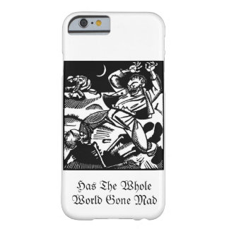 Has the Whole World Gone Mad Barely There iPhone 6 Case