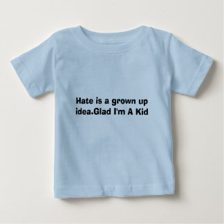 Hate is a grown up idea.Glad I'm A Kid Baby T-Shirt