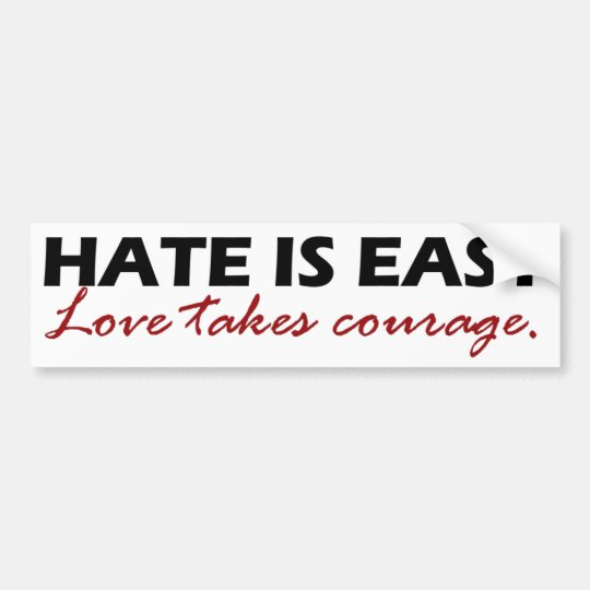 Courage To Love: Hate Is Easy. Love Takes Courage. Bumper Sticker