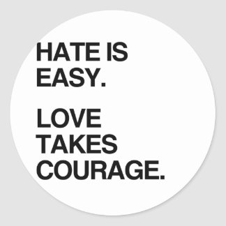 HATE IS EASY. LOVE TAKES COURAGE CLASSIC ROUND STICKER