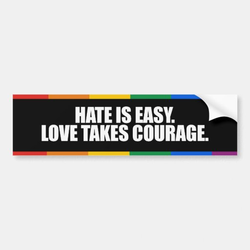 HATE IS EASY LOVE TAKES COURAGE -.png Bumper Sticker