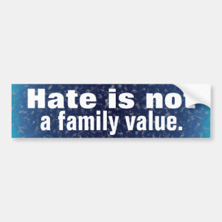 Hate is not a family value. bumper stickers