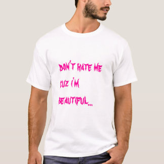 hate me cuz ur man thinks i am... T-Shirt