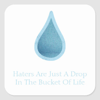 Haters Are Just A Drop In the bucket of Life Square Sticker
