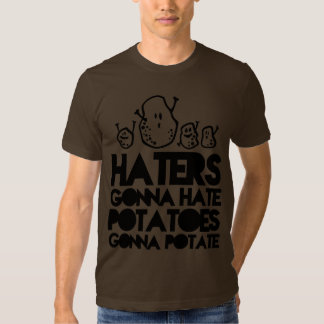 Haters gonna hate, potatoes gonna potate shirts