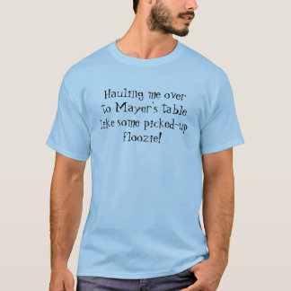 Hauling Me Over To Mayer's Table... T-Shirt