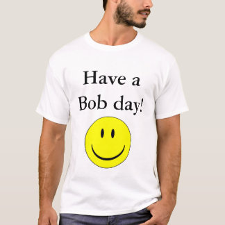 Have a Bob day! T-Shirt