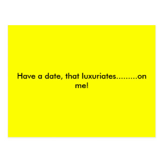Have a date, that luxuriates.........on me! postcard