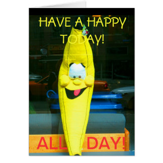 HAVE A HAPPY TODAY-ALL DAY-THE HAPPY BANANA CARD
