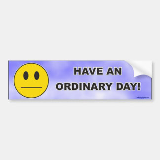 have an ordinary day! bumper sticker