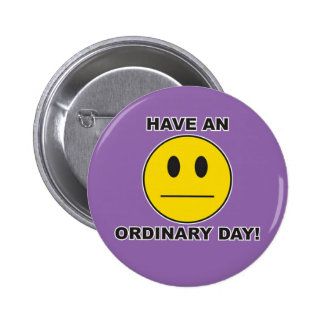 have an ordinary day! pinback button