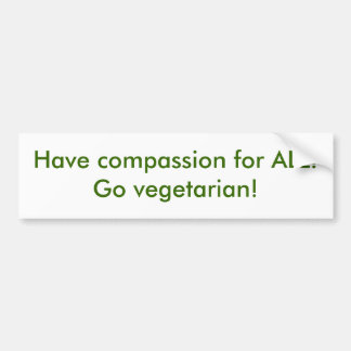 Have compassion for ALL!  Go vegetarian! Bumper Sticker
