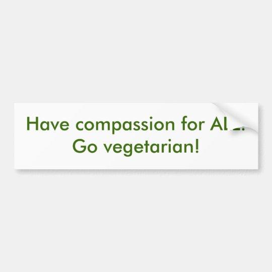 Have compassion for ALL!  Go vegetarian! Bumper Sticker