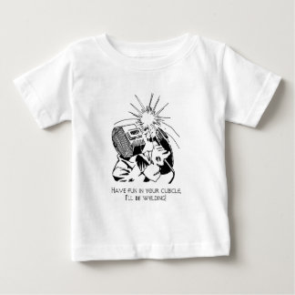Have fun in your cubicle, I'll be welding! Baby T-Shirt