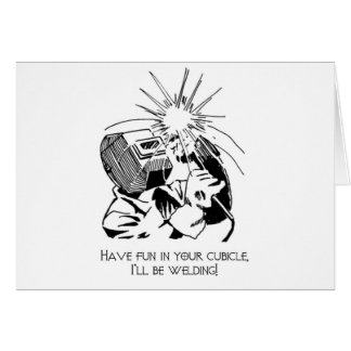 Have fun in your cubicle, I'll be welding! Card