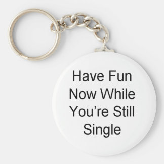 Have Fun Now While You re Still Single Key Chain