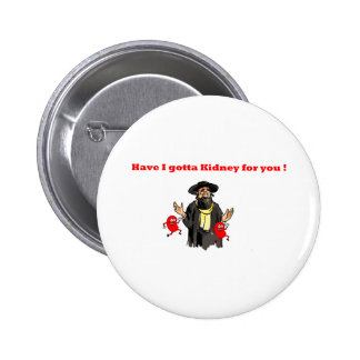 HAVE I GOTTA KIDNEY FOR YOU 2 INCH ROUND BUTTON