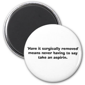 'Have it surgically removed' means... - aspirin 2 Inch Round Magnet