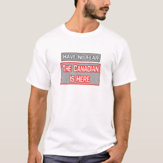 Have No Fear .. Canadian Is Here T-Shirt