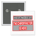 Have No Fear .. Chiropractor Is Here Pinback Button