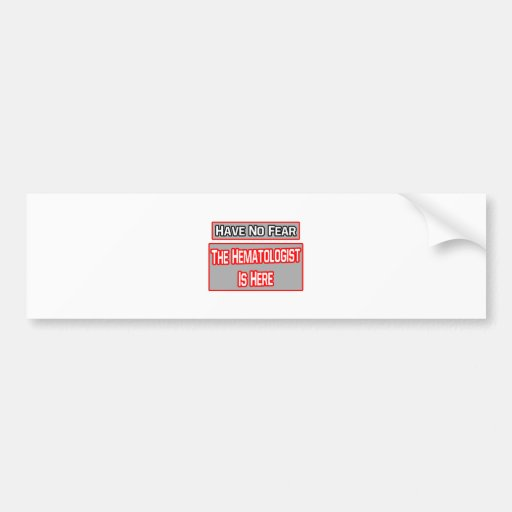Have No Fear .. Hematologist Is Here Car Bumper Sticker