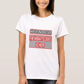 Have No Fear .. Hematologist Is Here T-Shirt