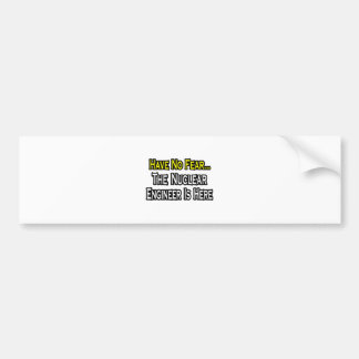 Have No Fear Nuclear Engineer Is Here Bumper Sticker