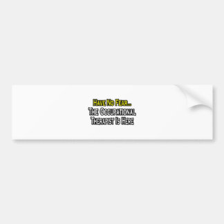 Have No Fear, Occupational Therapist Is Here Bumper Sticker