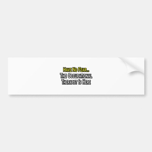 Have No Fear, Occupational Therapist Is Here Bumper Stickers