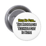 Have No Fear, Radiologic Technologist Is Here Pinback Buttons