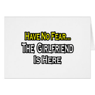 Have No Fear...The Girlfriend Is Here Card
