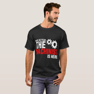 Have No Fear The Machinist Is Here Tshirt