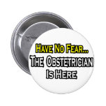 Have No Fear, The Obstetrician Is Here Pinback Buttons