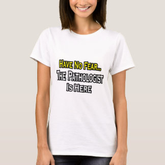 Have No Fear, The Pathologist Is Here T-Shirt
