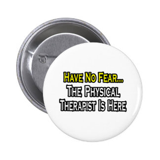 Have No Fear, The Physical Therapist Is Here Pinback Buttons
