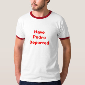 Have Pedro Deported T-Shirt