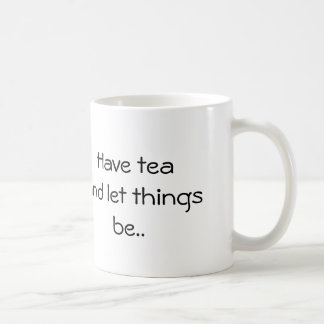 """""""Have Tea And Let Things Be"""" Tea Lover Mug Cup"""