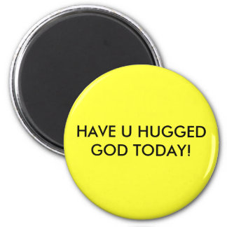 HAVE U HUGGED GOD TODAY! 2 INCH ROUND MAGNET