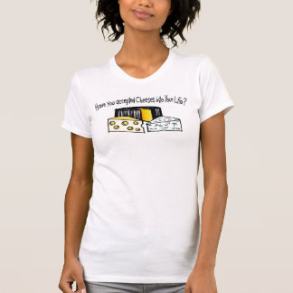 Have You Accepted Cheeses Into Your Life? Tshirt
