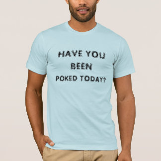 HAVE YOU BEEN POKED TODAY? T-Shirt