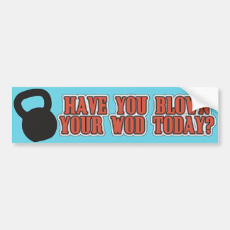 Have you blown your wod today? bumper sticker