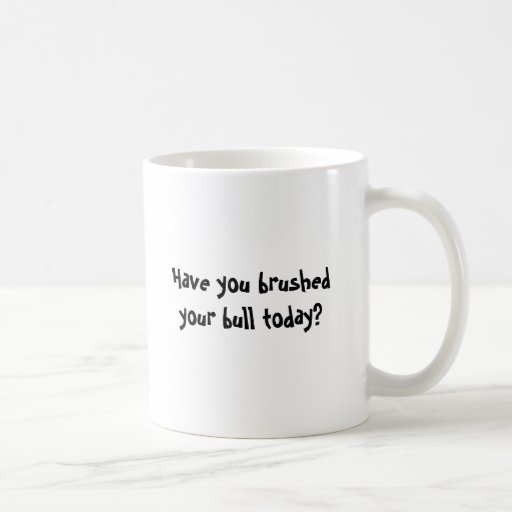Have you brushed your bull today? classic white coffee mug