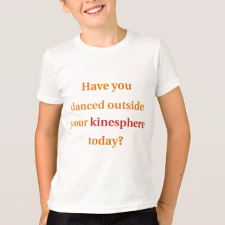 Have You Danced Outside Your Kinesphere? T-Shirt