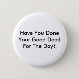 Have You Done Your Good Deed For The Day? Pinback Button
