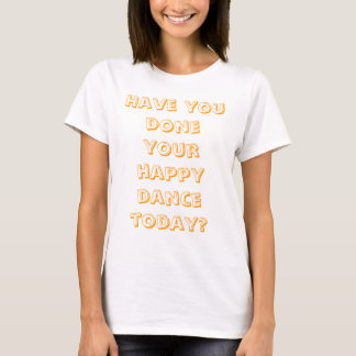 Have you done your happy dance today? T-Shirt